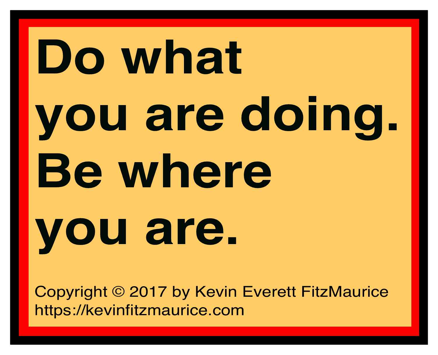 Do what you are doing and be where you are.