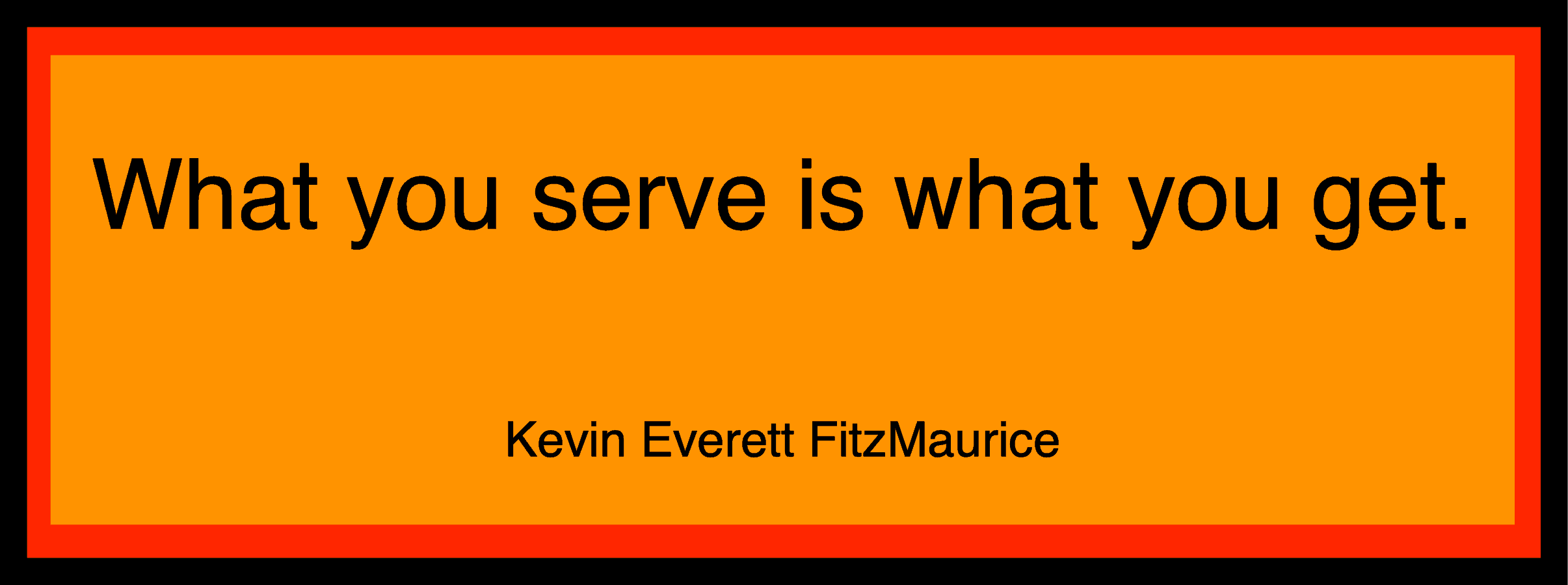 What you serve is what you get.